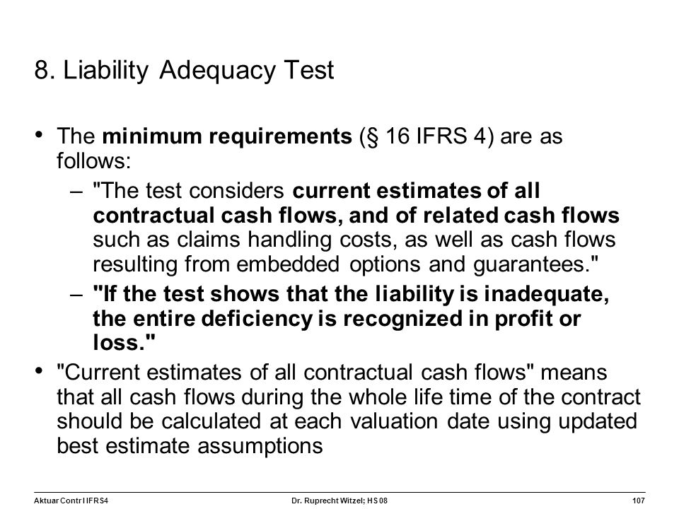Aktuar Contr I IFRS4107 Dr. Ruprecht Witzel; HS 08 8. Liability Adequacy Test The minimum requirements (§ 16 IFRS 4) are as follows: –