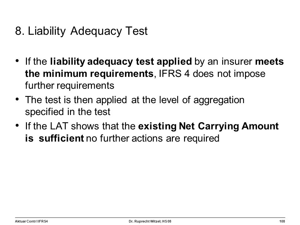 Aktuar Contr I IFRS4108 Dr. Ruprecht Witzel; HS 08 8. Liability Adequacy Test If the liability adequacy test applied by an insurer meets the minimum r