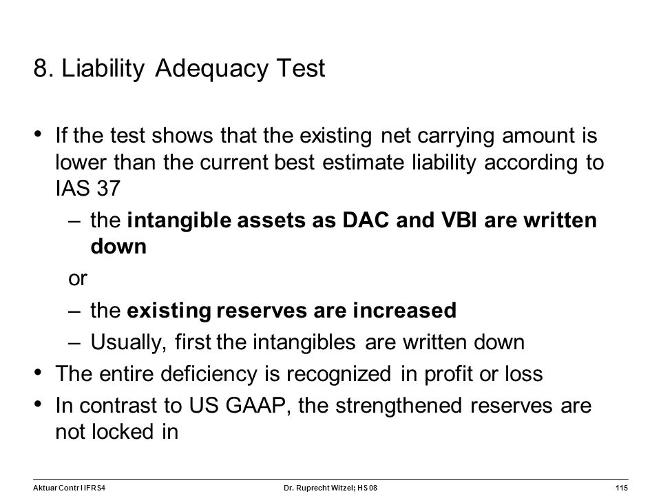 Aktuar Contr I IFRS4115 Dr. Ruprecht Witzel; HS 08 8. Liability Adequacy Test If the test shows that the existing net carrying amount is lower than th