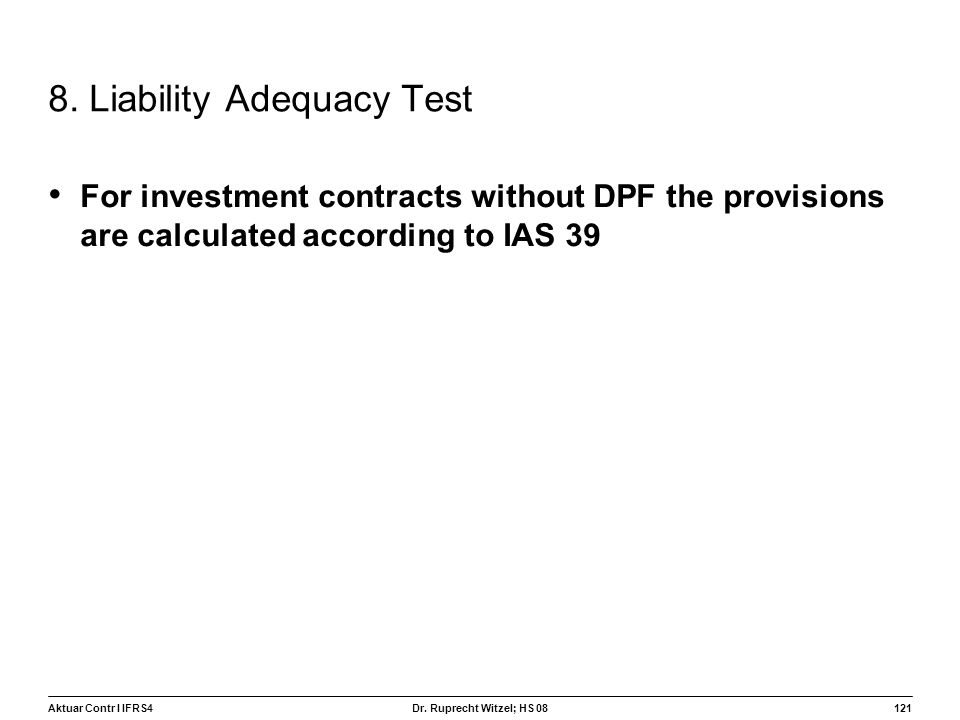 Aktuar Contr I IFRS4121 Dr. Ruprecht Witzel; HS 08 8. Liability Adequacy Test For investment contracts without DPF the provisions are calculated accor