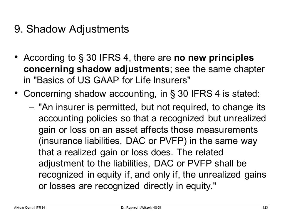 Aktuar Contr I IFRS4123 Dr. Ruprecht Witzel; HS 08 9. Shadow Adjustments According to § 30 IFRS 4, there are no new principles concerning shadow adjus