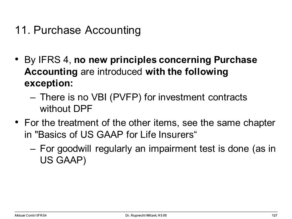 Aktuar Contr I IFRS4127 Dr. Ruprecht Witzel; HS 08 11. Purchase Accounting By IFRS 4, no new principles concerning Purchase Accounting are introduced