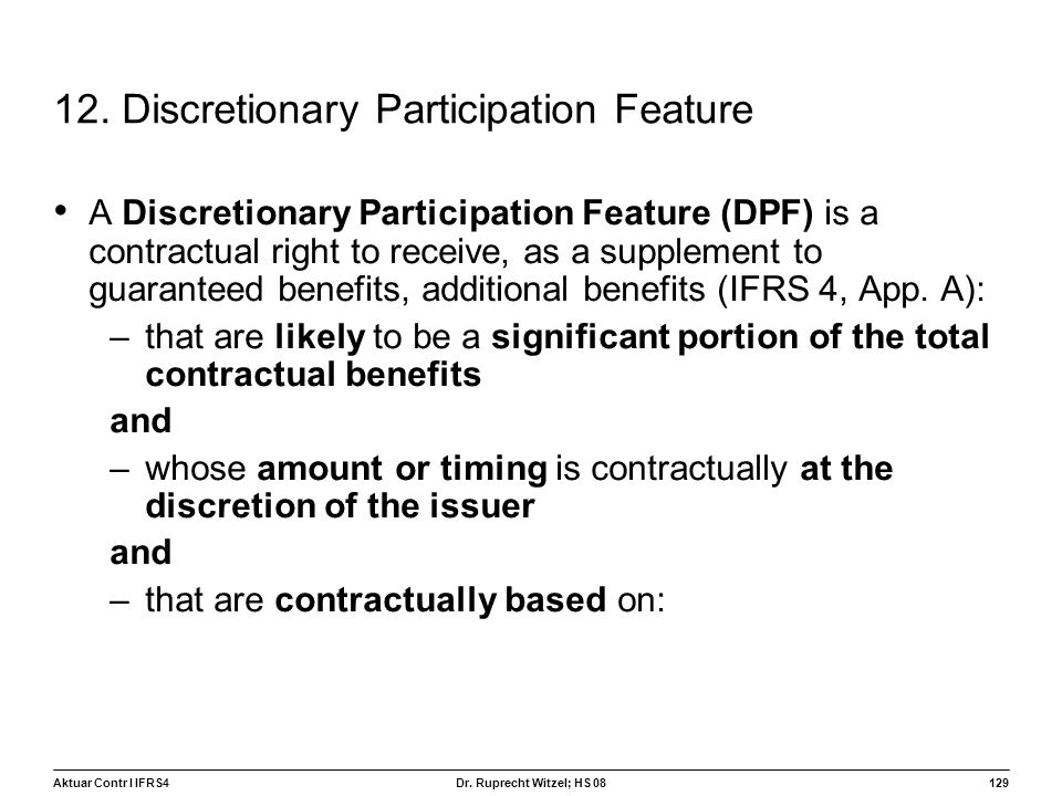 Aktuar Contr I IFRS4129 Dr. Ruprecht Witzel; HS 08 12. Discretionary Participation Feature A Discretionary Participation Feature (DPF) is a contractua