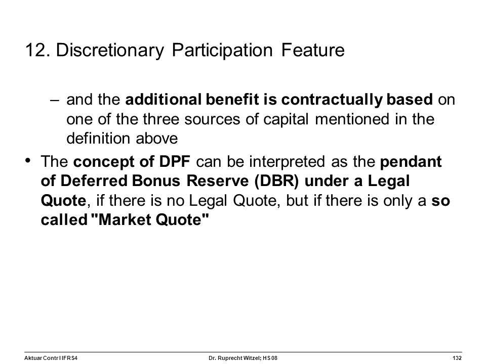 Aktuar Contr I IFRS4132 Dr. Ruprecht Witzel; HS 08 12. Discretionary Participation Feature –and the additional benefit is contractually based on one o