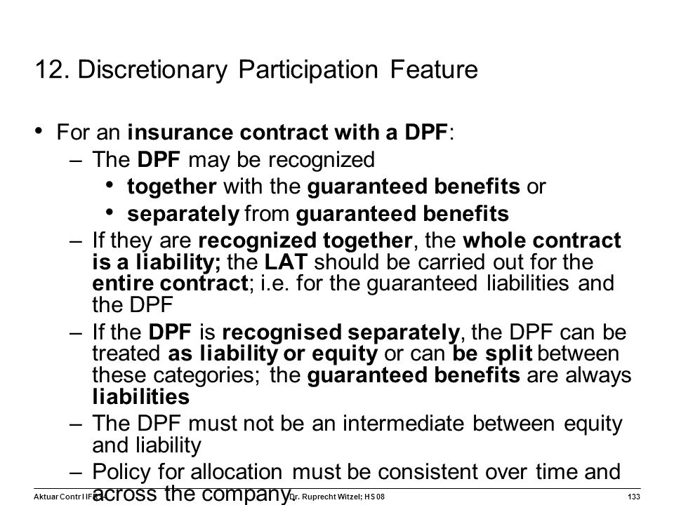 Aktuar Contr I IFRS4133 Dr. Ruprecht Witzel; HS 08 12. Discretionary Participation Feature For an insurance contract with a DPF: –The DPF may be recog