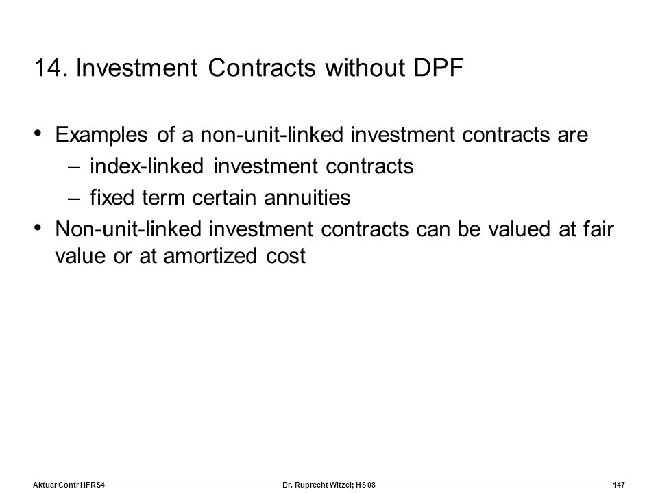 Aktuar Contr I IFRS4147 Dr. Ruprecht Witzel; HS 08 14. Investment Contracts without DPF Examples of a non-unit-linked investment contracts are –index-