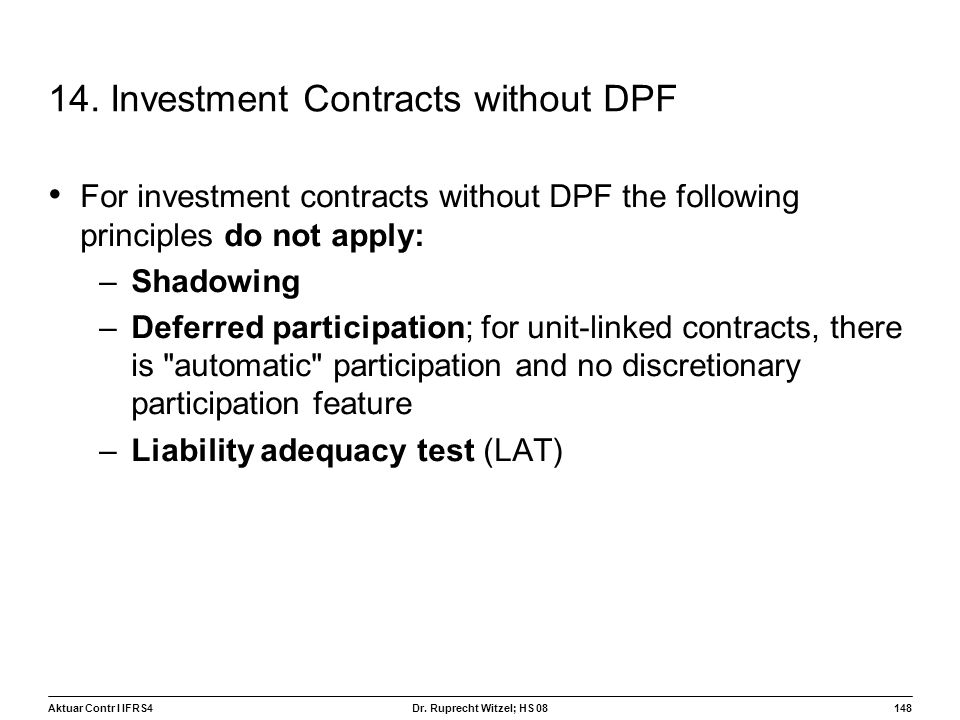 Aktuar Contr I IFRS4148 Dr. Ruprecht Witzel; HS 08 14. Investment Contracts without DPF For investment contracts without DPF the following principles