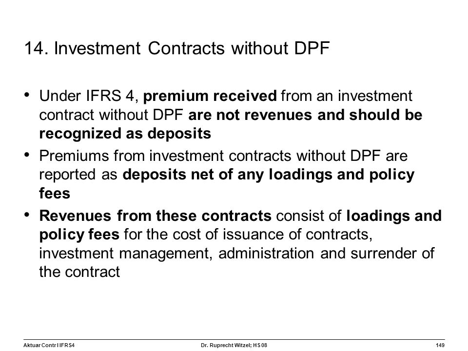 Aktuar Contr I IFRS4149 Dr. Ruprecht Witzel; HS 08 14. Investment Contracts without DPF Under IFRS 4, premium received from an investment contract wit