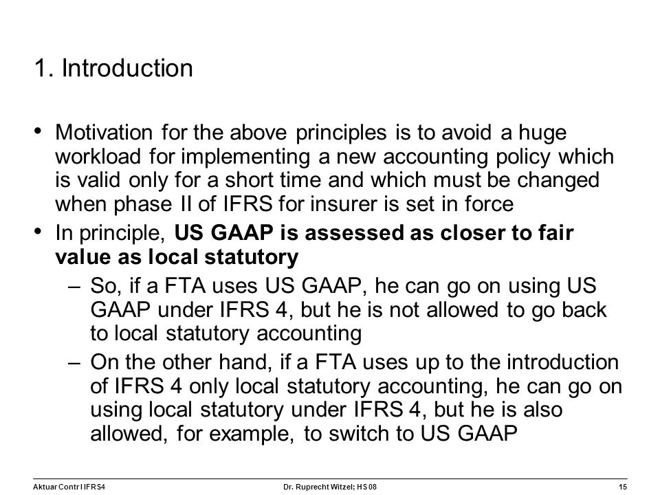 Aktuar Contr I IFRS415 Dr. Ruprecht Witzel; HS 08 1. Introduction Motivation for the above principles is to avoid a huge workload for implementing a n