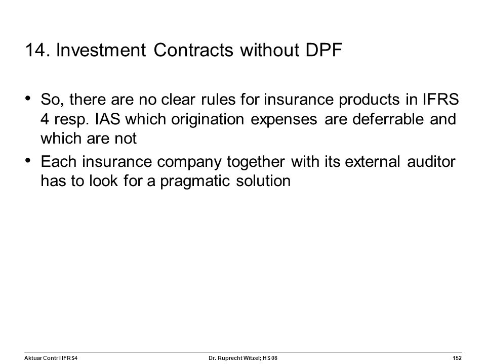 Aktuar Contr I IFRS4152 Dr. Ruprecht Witzel; HS 08 14. Investment Contracts without DPF So, there are no clear rules for insurance products in IFRS 4