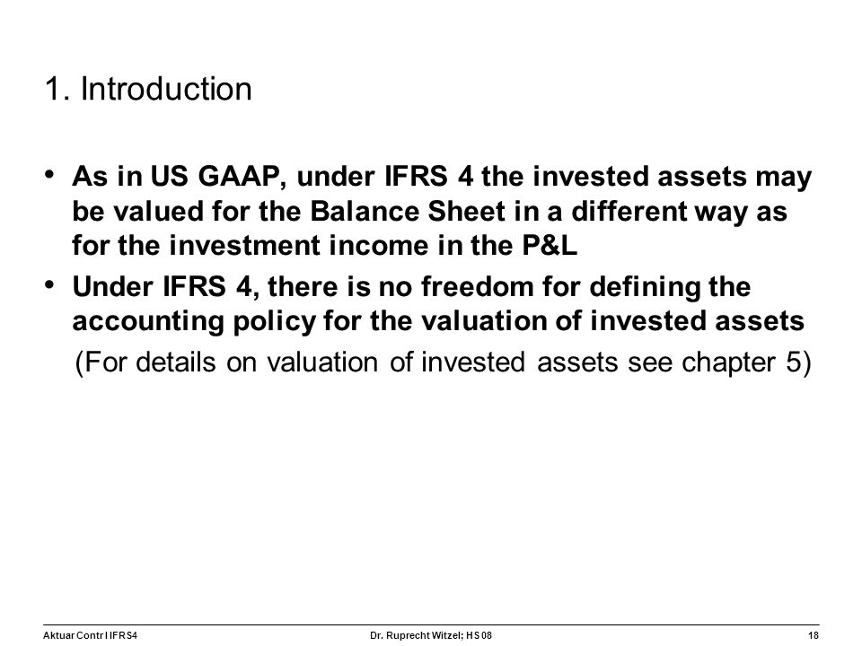 Aktuar Contr I IFRS418 Dr. Ruprecht Witzel; HS 08 1. Introduction As in US GAAP, under IFRS 4 the invested assets may be valued for the Balance Sheet