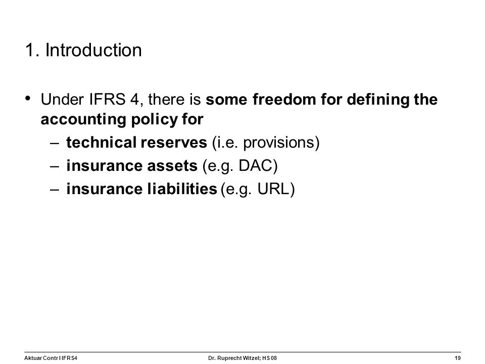 Aktuar Contr I IFRS419 Dr. Ruprecht Witzel; HS 08 1. Introduction Under IFRS 4, there is some freedom for defining the accounting policy for –technica