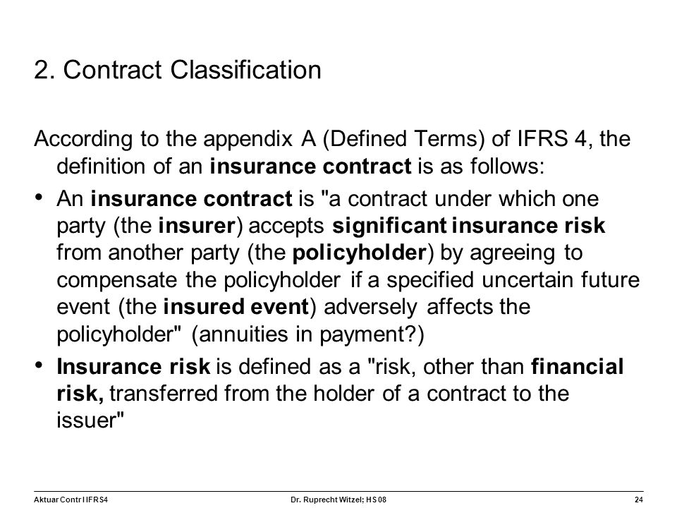Aktuar Contr I IFRS424 Dr. Ruprecht Witzel; HS 08 2. Contract Classification According to the appendix A (Defined Terms) of IFRS 4, the definition of