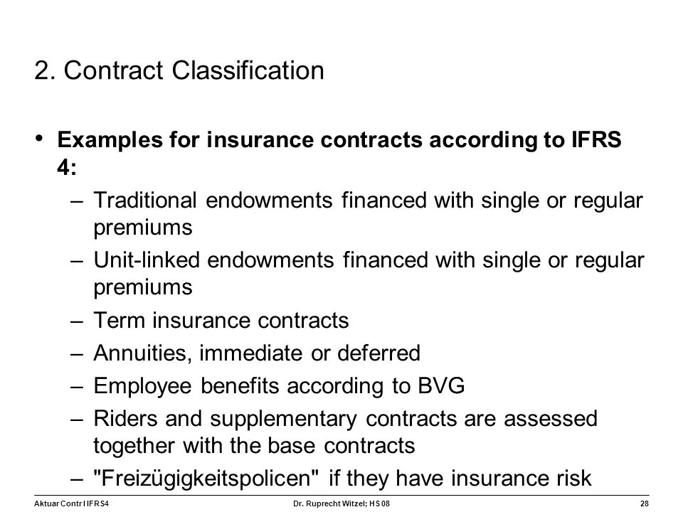 Aktuar Contr I IFRS428 Dr. Ruprecht Witzel; HS 08 2. Contract Classification Examples for insurance contracts according to IFRS 4: –Traditional endowm