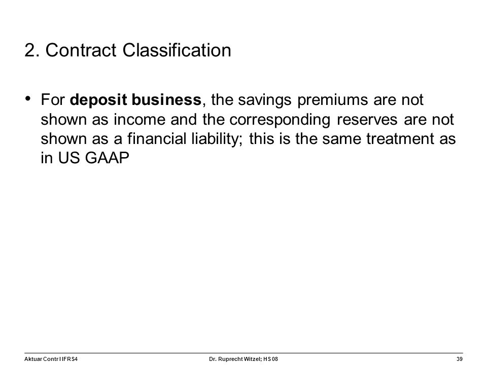 Aktuar Contr I IFRS439 Dr. Ruprecht Witzel; HS 08 2. Contract Classification For deposit business, the savings premiums are not shown as income and th
