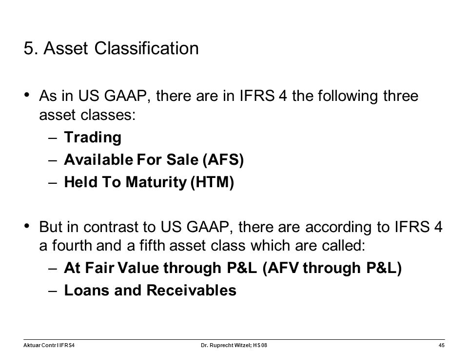 Aktuar Contr I IFRS445 Dr. Ruprecht Witzel; HS 08 5. Asset Classification As in US GAAP, there are in IFRS 4 the following three asset classes: –Tradi