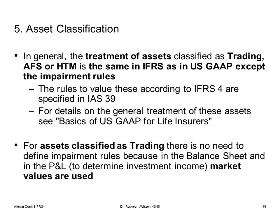 Aktuar Contr I IFRS446 Dr. Ruprecht Witzel; HS 08 5. Asset Classification In general, the treatment of assets classified as Trading, AFS or HTM is the