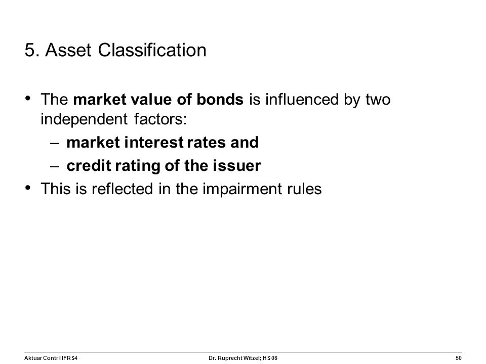 Aktuar Contr I IFRS450 Dr. Ruprecht Witzel; HS 08 5. Asset Classification The market value of bonds is influenced by two independent factors: –market