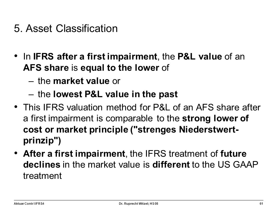 Aktuar Contr I IFRS461 Dr. Ruprecht Witzel; HS 08 5. Asset Classification In IFRS after a first impairment, the P&L value of an AFS share is equal to