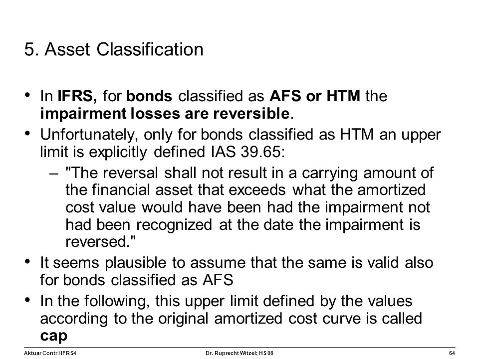Aktuar Contr I IFRS464 Dr. Ruprecht Witzel; HS 08 5. Asset Classification In IFRS, for bonds classified as AFS or HTM the impairment losses are revers