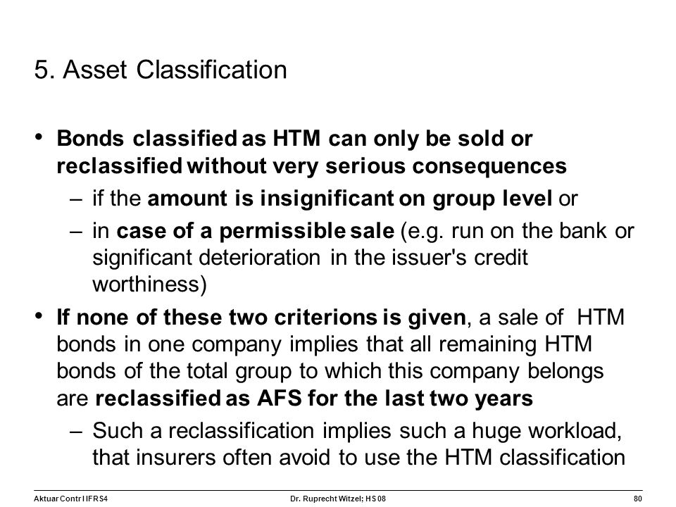 Aktuar Contr I IFRS480 Dr. Ruprecht Witzel; HS 08 5. Asset Classification Bonds classified as HTM can only be sold or reclassified without very seriou