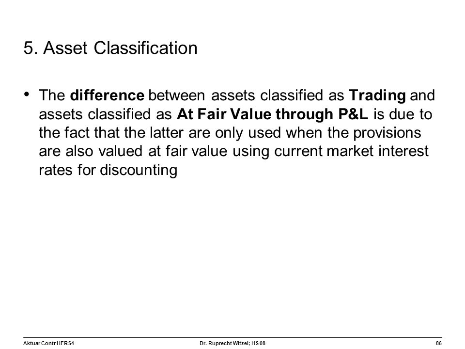 Aktuar Contr I IFRS486 Dr. Ruprecht Witzel; HS 08 5. Asset Classification The difference between assets classified as Trading and assets classified as