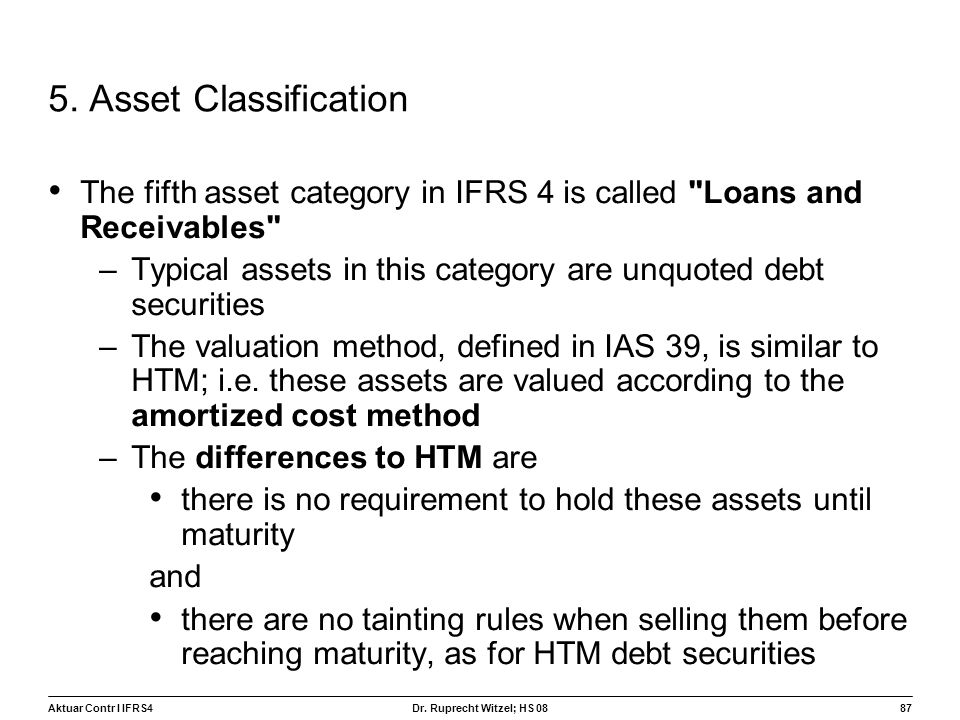Aktuar Contr I IFRS487 Dr. Ruprecht Witzel; HS 08 5. Asset Classification The fifth asset category in IFRS 4 is called
