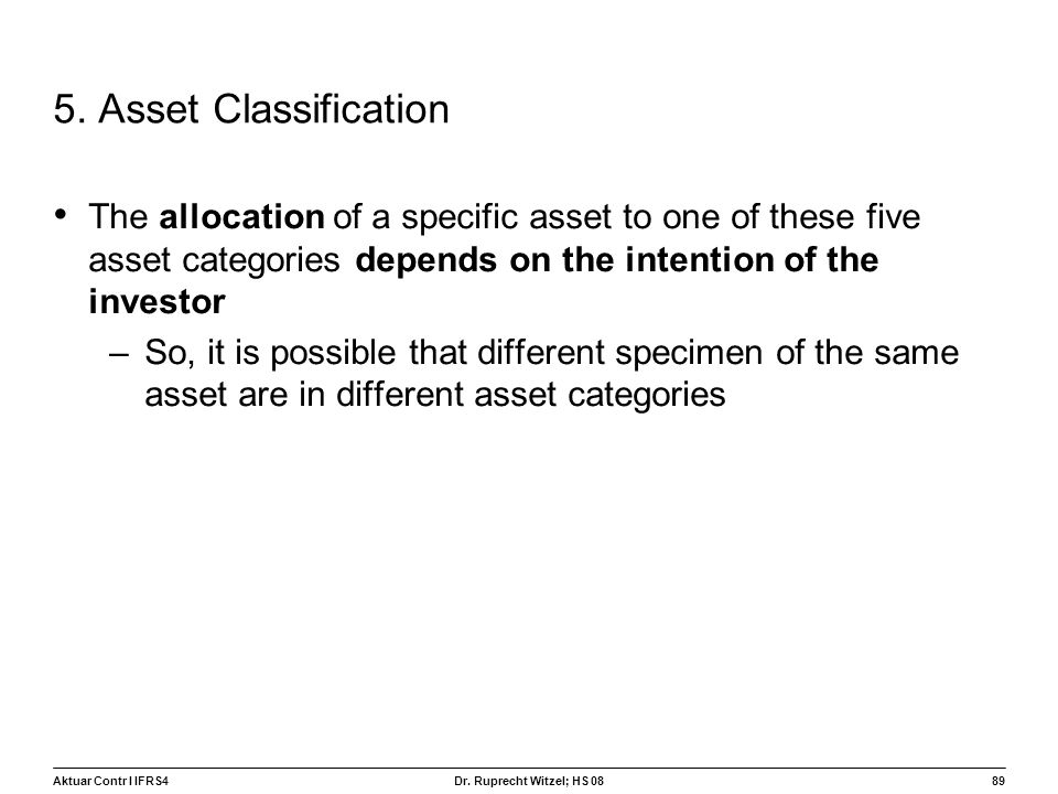 Aktuar Contr I IFRS489 Dr. Ruprecht Witzel; HS 08 5. Asset Classification The allocation of a specific asset to one of these five asset categories dep
