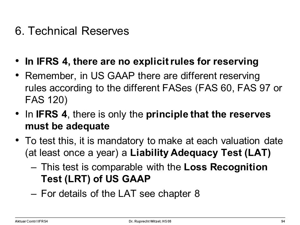 Aktuar Contr I IFRS494 Dr. Ruprecht Witzel; HS 08 6. Technical Reserves In IFRS 4, there are no explicit rules for reserving Remember, in US GAAP ther