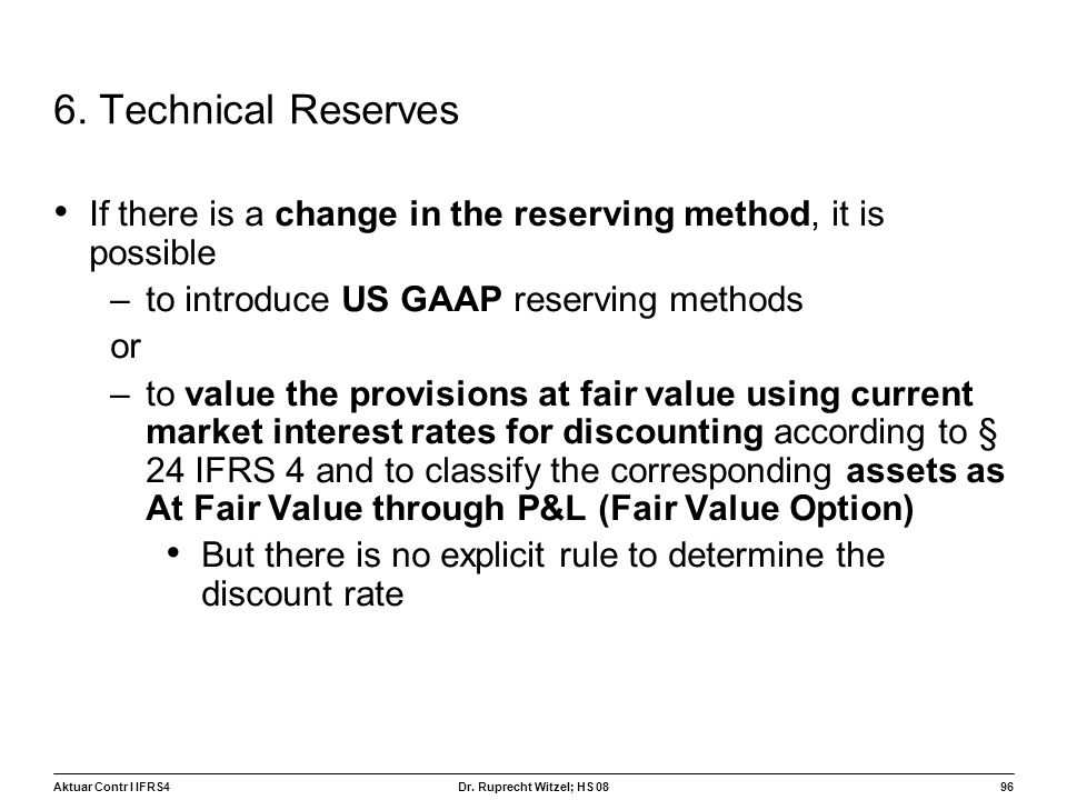 Aktuar Contr I IFRS496 Dr. Ruprecht Witzel; HS 08 6. Technical Reserves If there is a change in the reserving method, it is possible –to introduce US