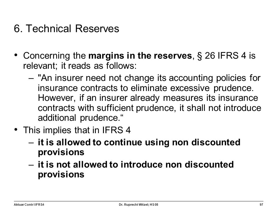Aktuar Contr I IFRS497 Dr. Ruprecht Witzel; HS 08 6. Technical Reserves Concerning the margins in the reserves, § 26 IFRS 4 is relevant; it reads as f