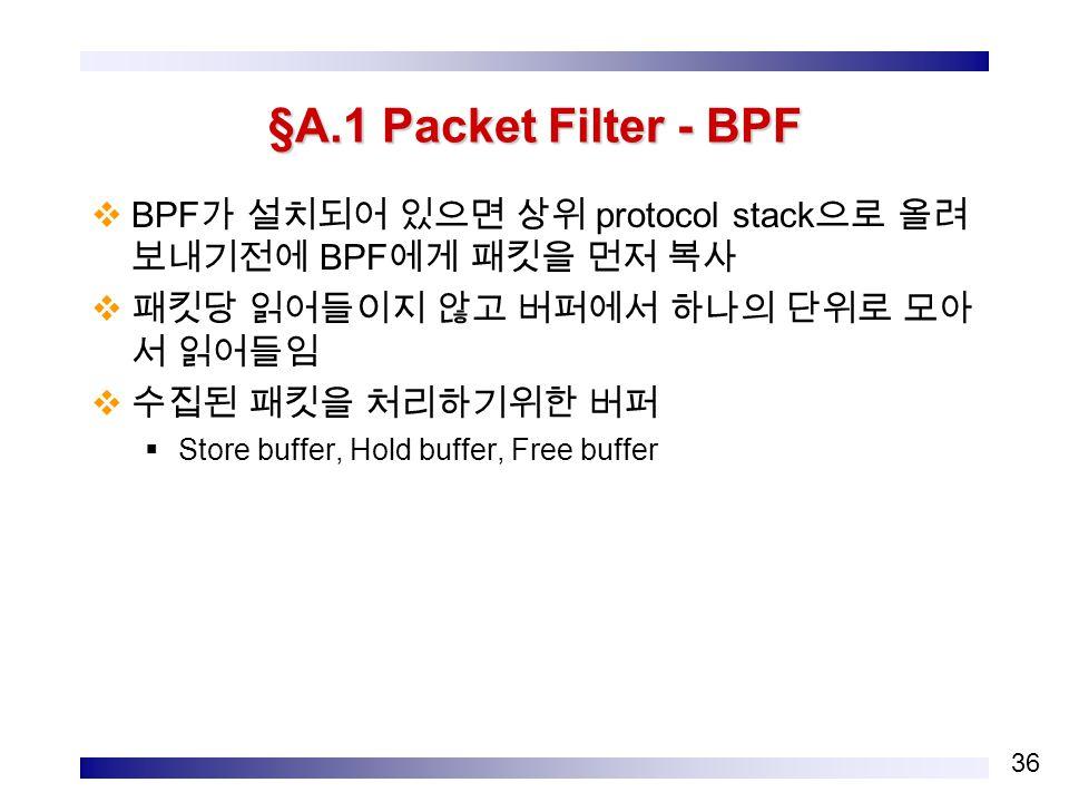 36 §A.1 Packet Filter - BPF  BPF 가 설치되어 있으면 상위 protocol stack 으로 올려 보내기전에 BPF 에게 패킷을 먼저 복사  패킷당 읽어들이지 않고 버퍼에서 하나의 단위로 모아 서 읽어들임  수집된 패킷을 처리하기위한 버퍼  Store buffer, Hold buffer, Free buffer