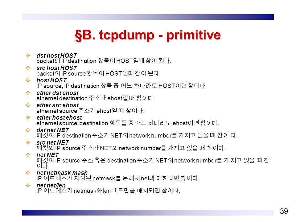 39 §B. tcpdump - primitive  dst host HOST packet 의 IP destination 항목이 HOST 일때 참이 된다.