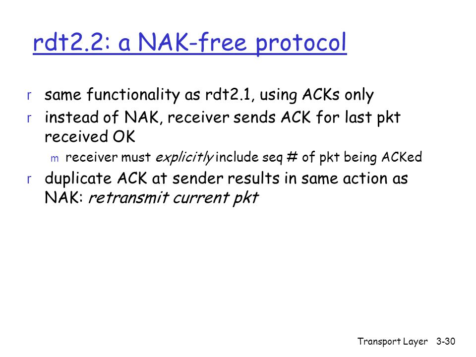 Transport Layer3-30 rdt2.2: a NAK-free protocol r same functionality as rdt2.1, using ACKs only r instead of NAK, receiver sends ACK for last pkt received OK m receiver must explicitly include seq # of pkt being ACKed r duplicate ACK at sender results in same action as NAK: retransmit current pkt