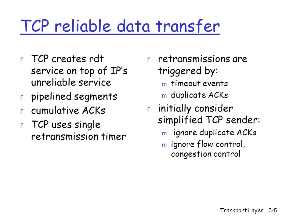 Transport Layer3-51 TCP reliable data transfer r TCP creates rdt service on top of IP's unreliable service r pipelined segments r cumulative ACKs r TCP uses single retransmission timer r retransmissions are triggered by: m timeout events m duplicate ACKs r initially consider simplified TCP sender: m ignore duplicate ACKs m ignore flow control, congestion control
