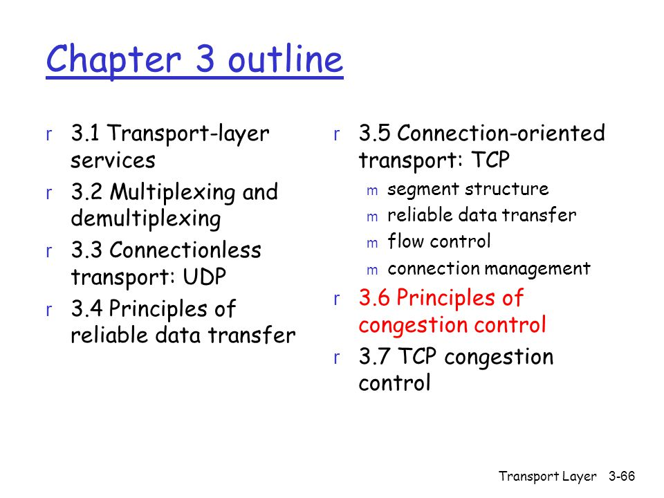 Transport Layer3-66 Chapter 3 outline r 3.1 Transport-layer services r 3.2 Multiplexing and demultiplexing r 3.3 Connectionless transport: UDP r 3.4 Principles of reliable data transfer r 3.5 Connection-oriented transport: TCP m segment structure m reliable data transfer m flow control m connection management r 3.6 Principles of congestion control r 3.7 TCP congestion control