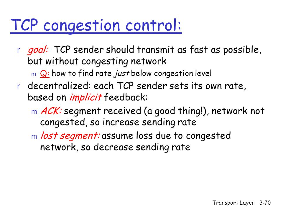 Transport Layer3-70 TCP congestion control: r goal: TCP sender should transmit as fast as possible, but without congesting network m Q: how to find rate just below congestion level r decentralized: each TCP sender sets its own rate, based on implicit feedback: m ACK: segment received (a good thing!), network not congested, so increase sending rate m lost segment: assume loss due to congested network, so decrease sending rate