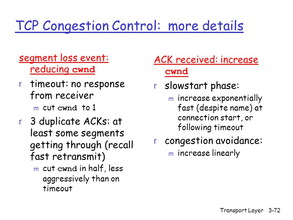Transport Layer3-72 TCP Congestion Control: more details segment loss event: reducing cwnd r timeout: no response from receiver  cut cwnd to 1 r 3 duplicate ACKs: at least some segments getting through (recall fast retransmit)  cut cwnd in half, less aggressively than on timeout ACK received: increase cwnd r slowstart phase: m increase exponentially fast (despite name) at connection start, or following timeout r congestion avoidance: m increase linearly