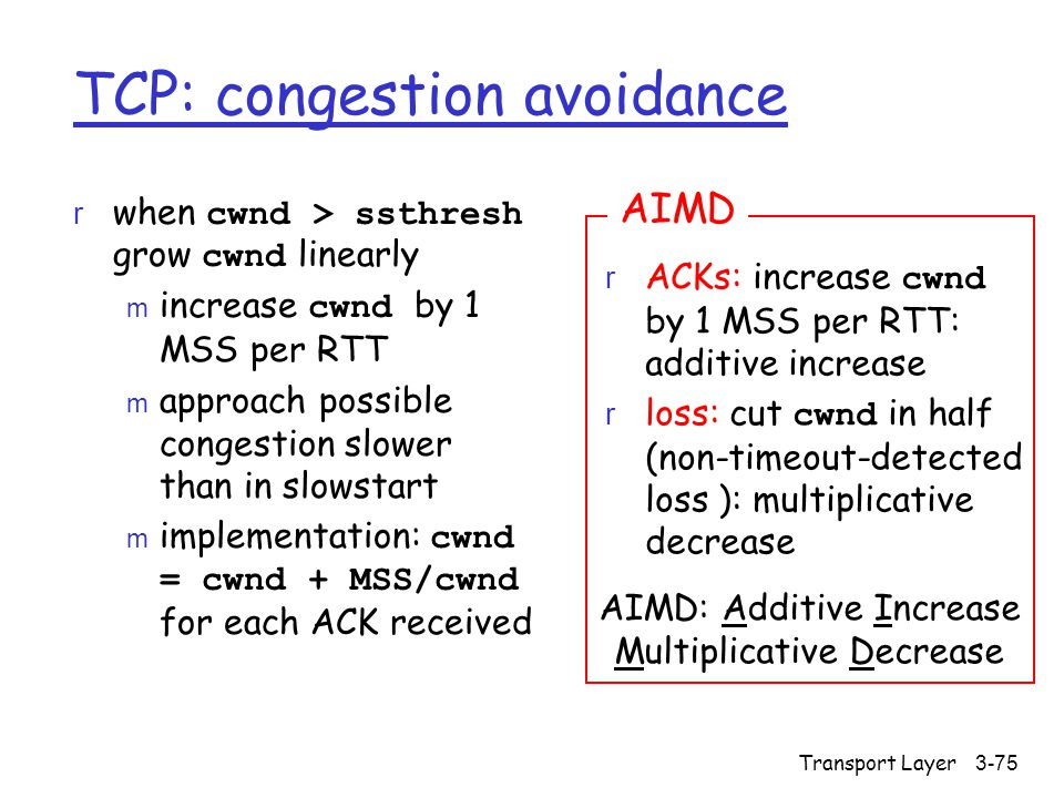 Transport Layer3-75 TCP: congestion avoidance  when cwnd > ssthresh grow cwnd linearly  increase cwnd by 1 MSS per RTT m approach possible congestion slower than in slowstart  implementation: cwnd = cwnd + MSS/cwnd for each ACK received  ACKs: increase cwnd by 1 MSS per RTT: additive increase  loss: cut cwnd in half (non-timeout-detected loss ): multiplicative decrease AIMD AIMD: Additive Increase Multiplicative Decrease