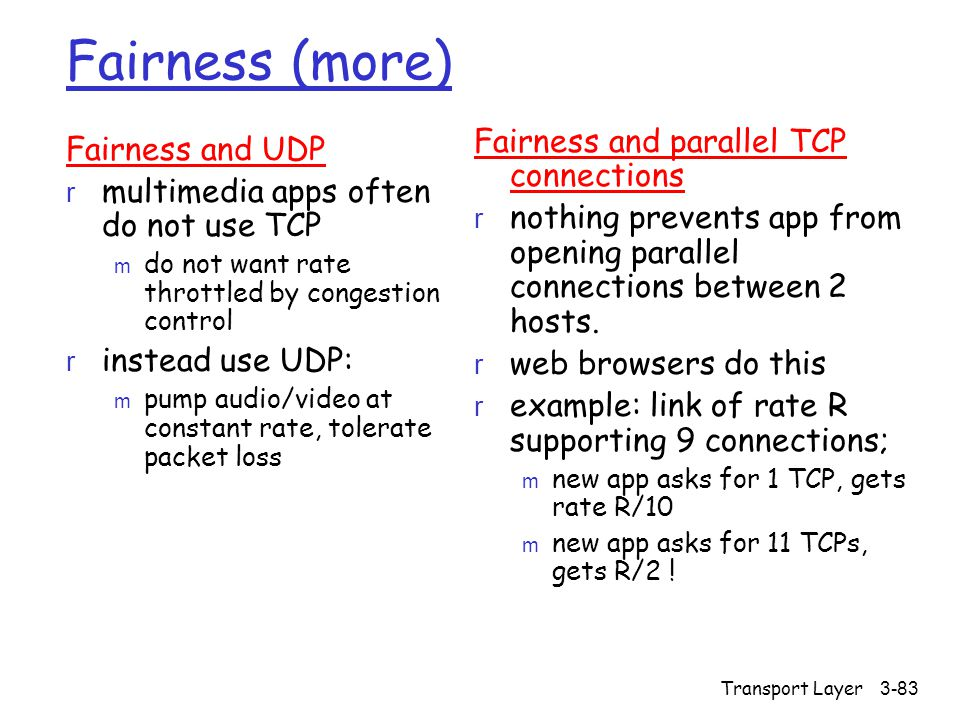 Transport Layer3-83 Fairness (more) Fairness and UDP r multimedia apps often do not use TCP m do not want rate throttled by congestion control r instead use UDP: m pump audio/video at constant rate, tolerate packet loss Fairness and parallel TCP connections r nothing prevents app from opening parallel connections between 2 hosts.