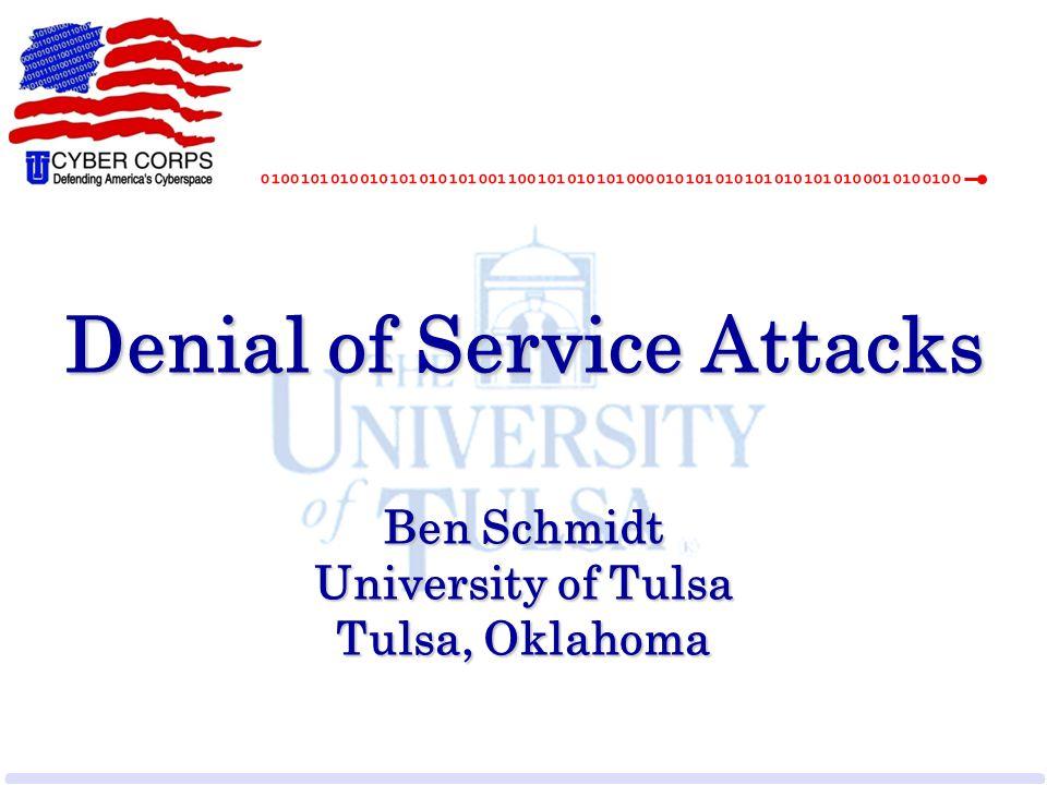 Denial of Service Attacks Ben Schmidt University of Tulsa Tulsa, Oklahoma