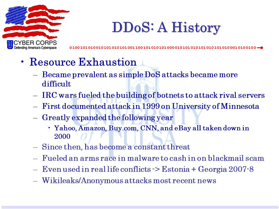 DDoS: A History Resource Exhaustion –Became prevalent as simple DoS attacks became more difficult –IRC wars fueled the building of botnets to attack r
