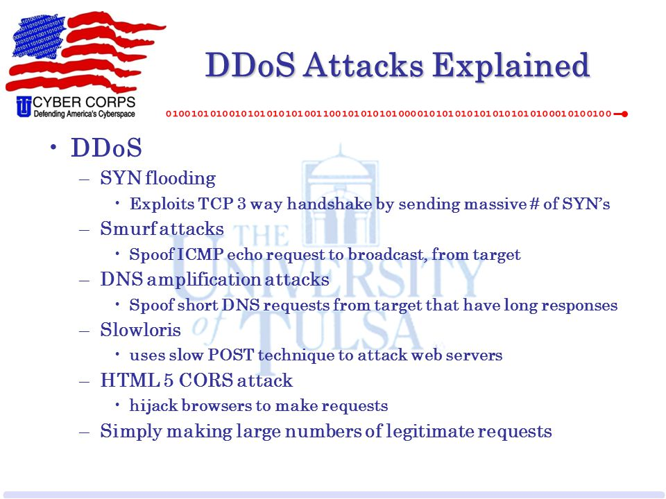 DDoS Attacks Explained DDoS –SYN flooding Exploits TCP 3 way handshake by sending massive # of SYN's –Smurf attacks Spoof ICMP echo request to broadca