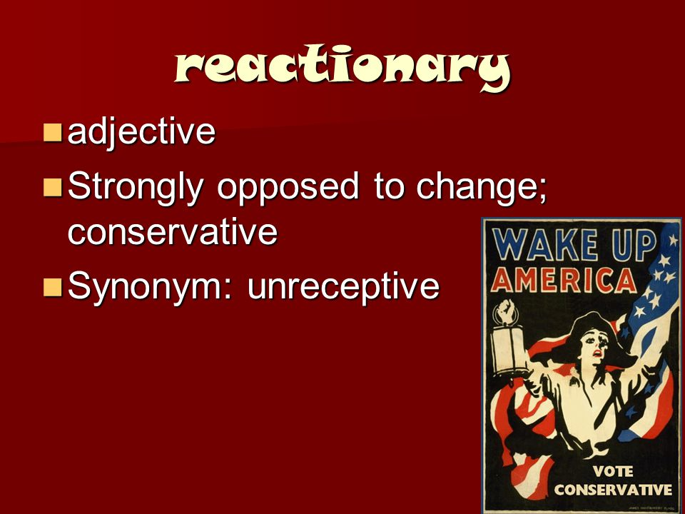 reactionary adjective adjective Strongly opposed to change; conservative Strongly opposed to change; conservative Synonym: unreceptive Synonym: unreceptive