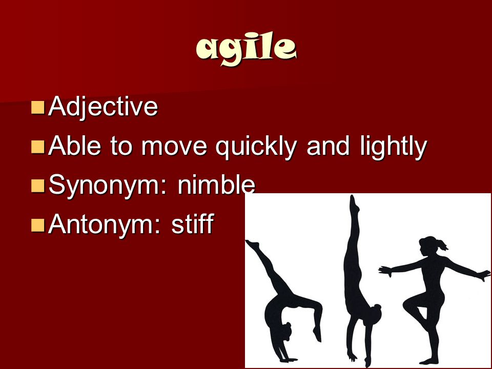 agile Adjective Adjective Able to move quickly and lightly Able to move quickly and lightly Synonym: nimble Synonym: nimble Antonym: stiff Antonym: stiff