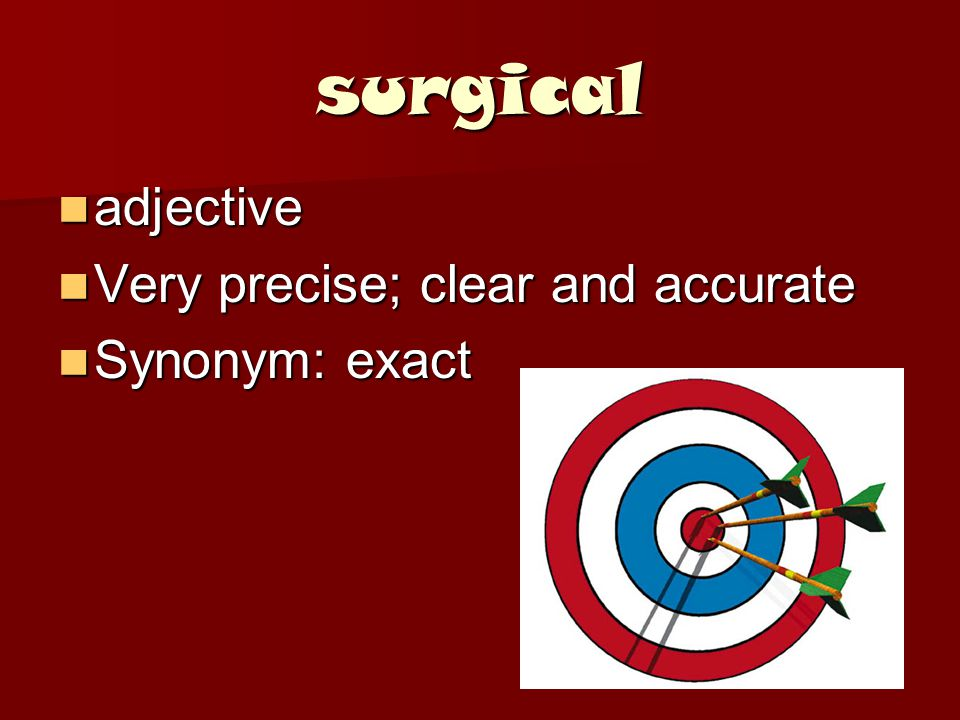 surgical adjective adjective Very precise; clear and accurate Very precise; clear and accurate Synonym: exact Synonym: exact