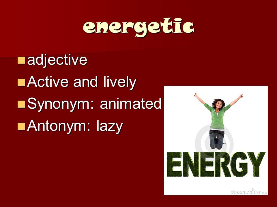 energetic adjective adjective Active and lively Active and lively Synonym: animated Synonym: animated Antonym: lazy Antonym: lazy