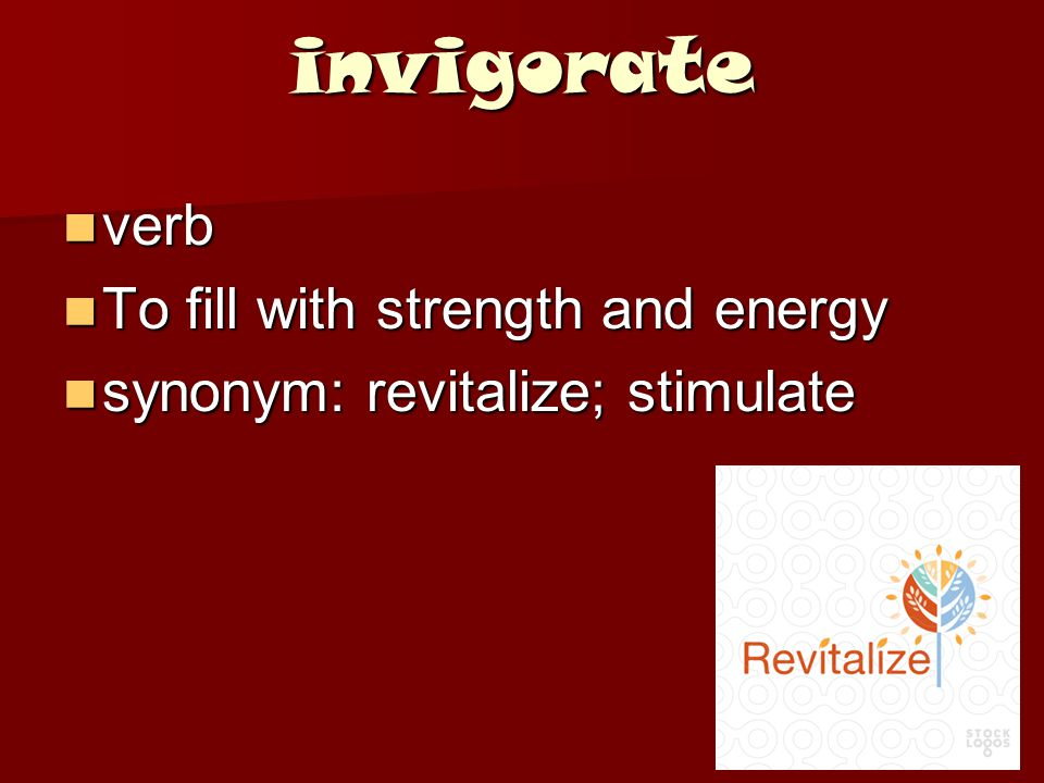 invigorate verb verb To fill with strength and energy To fill with strength and energy synonym: revitalize; stimulate synonym: revitalize; stimulate