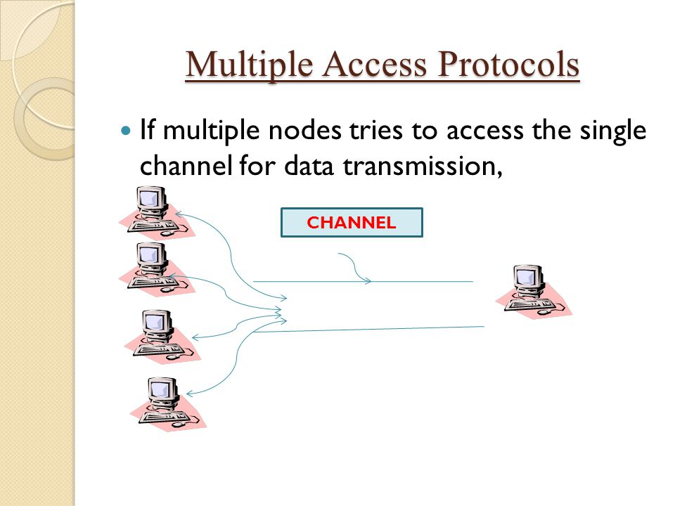 Multiple Access Protocols If multiple nodes tries to access the single channel for data transmission, CHANNEL