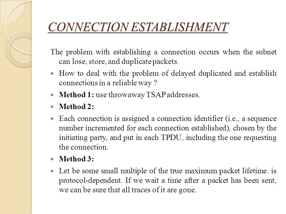 CONNECTION ESTABLISHMENT The problem with establishing a connection occurs when the subnet can lose, store, and duplicate packets. How to deal with th